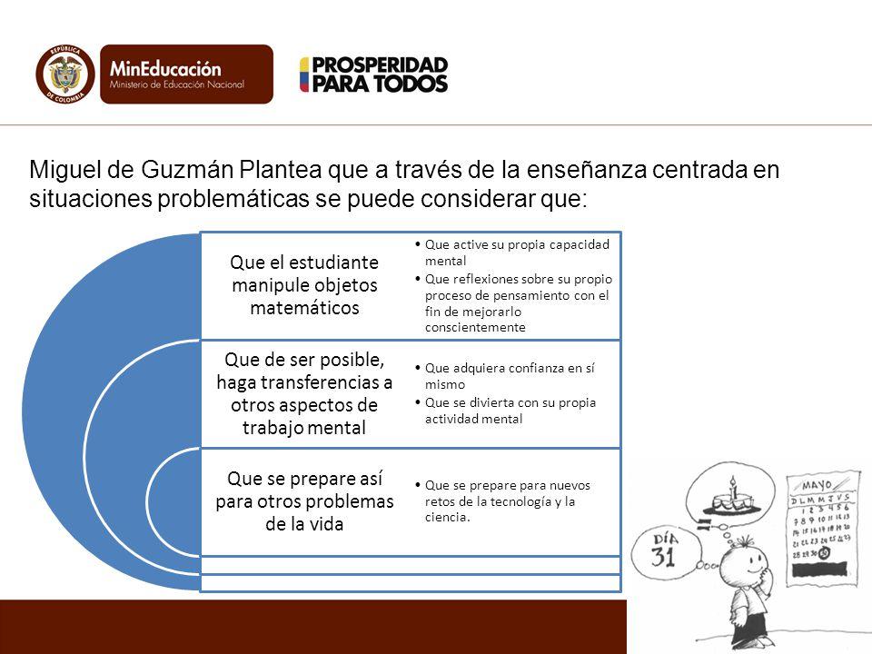 Miguel de Guzmán Plantea que a través de la enseñanza centrada en situaciones problemáticas se puede considerar que: