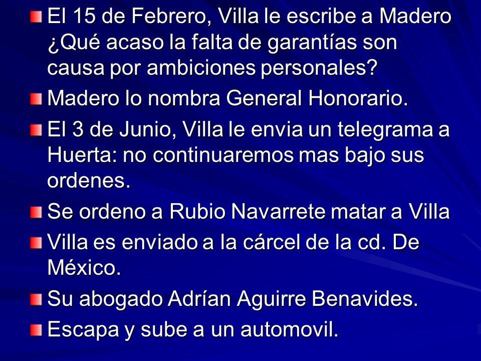 El 15 de Febrero, Villa le escribe a Madero ¿Qué acaso la falta de garantías son causa por ambiciones personales