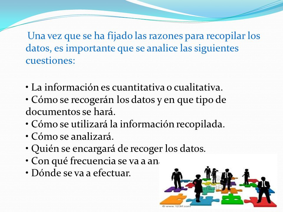 Una vez que se ha fijado las razones para recopilar los datos, es importante que se analice las siguientes cuestiones: • La información es cuantitativa o cualitativa.