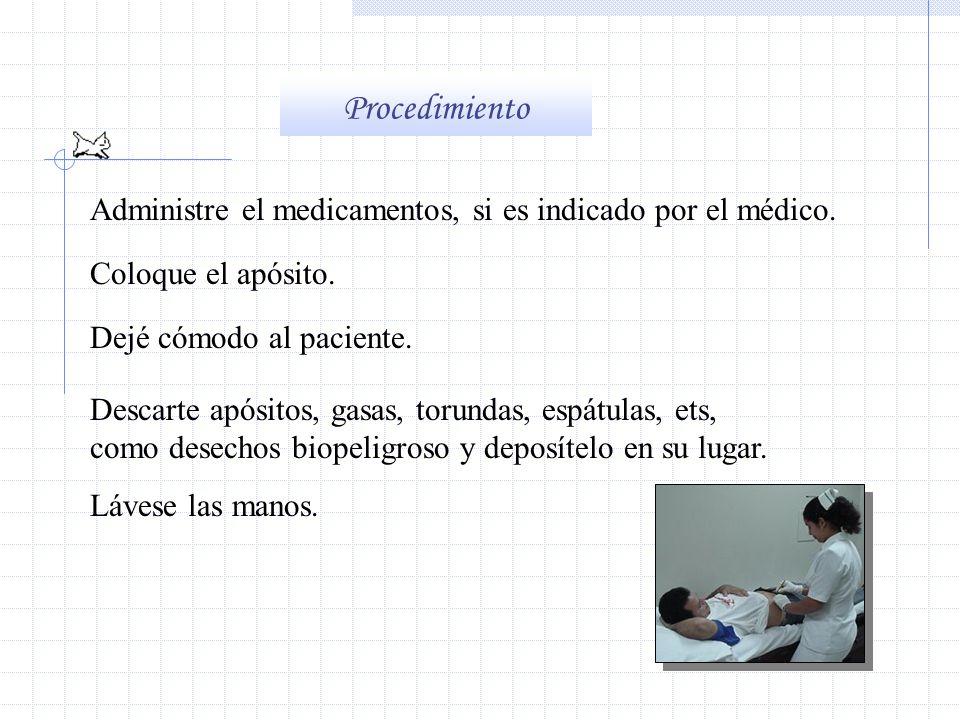 Procedimiento Administre el medicamentos, si es indicado por el médico. Coloque el apósito. Dejé cómodo al paciente.