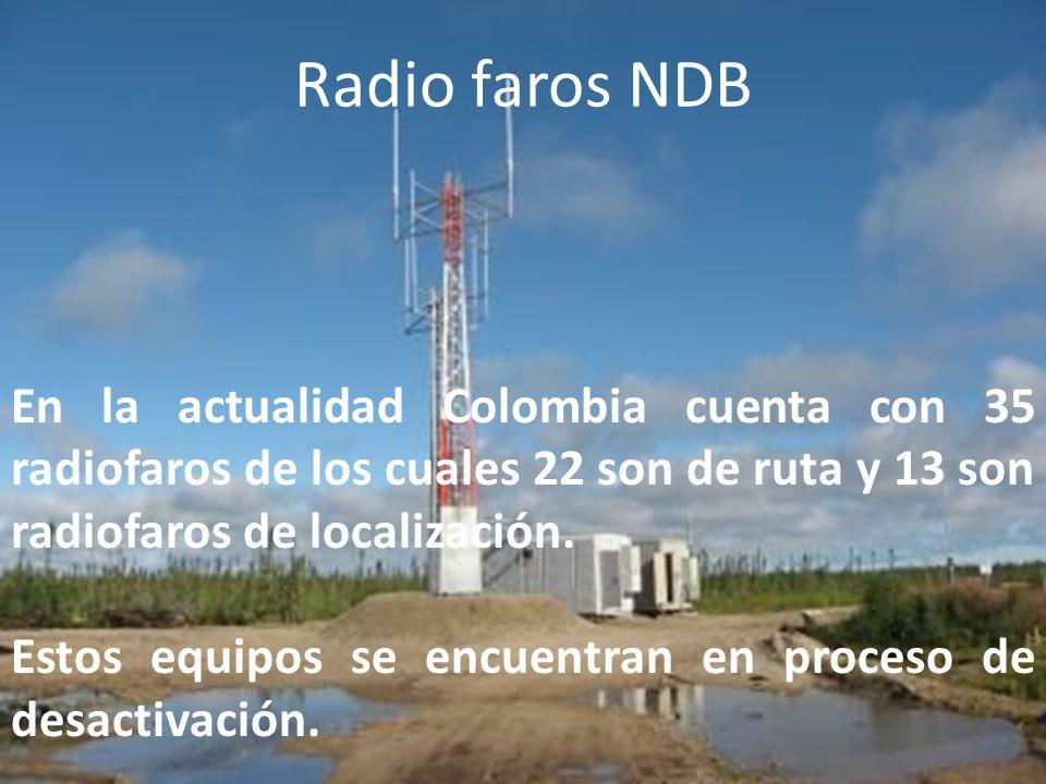 Radio faros NDB En la actualidad Colombia cuenta con 35 radiofaros de los cuales 22 son de ruta y 13 son radiofaros de localización.