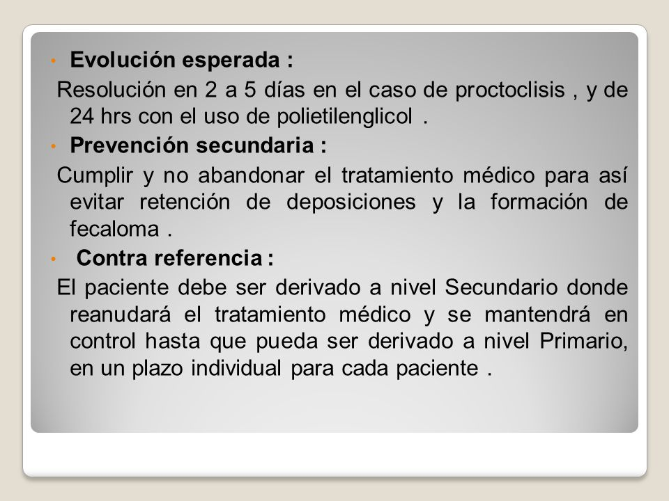 Evolución esperada : Resolución en 2 a 5 días en el caso de proctoclisis , y de 24 hrs con el uso de polietilenglicol .