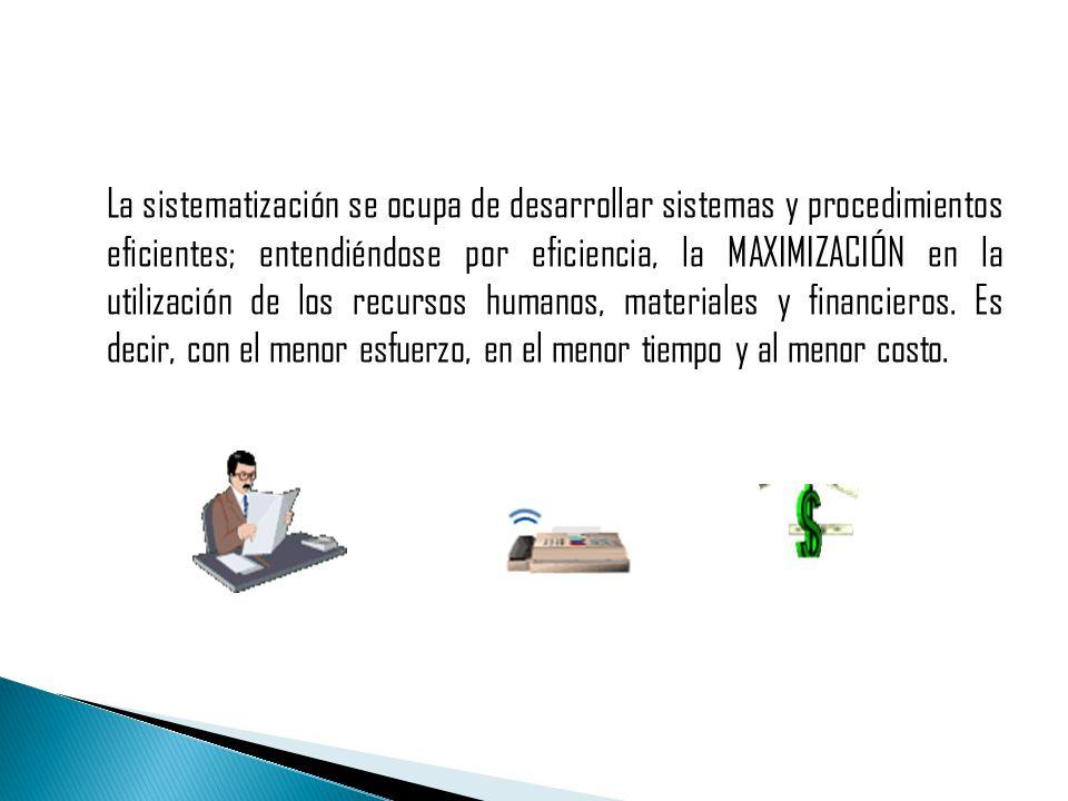 La sistematización se ocupa de desarrollar sistemas y procedimientos eficientes; entendiéndose por eficiencia, la MAXIMIZACIÓN en la utilización de los recursos humanos, materiales y financieros.
