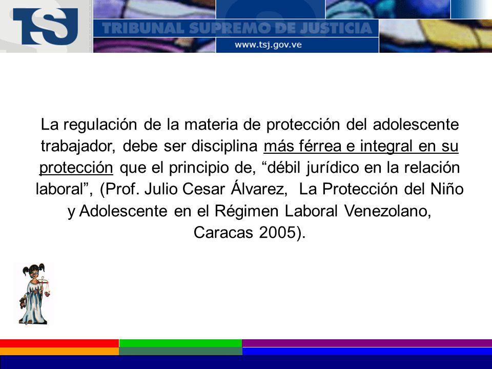 La regulación de la materia de protección del adolescente trabajador, debe ser disciplina más férrea e integral en su protección que el principio de, débil jurídico en la relación laboral , (Prof.