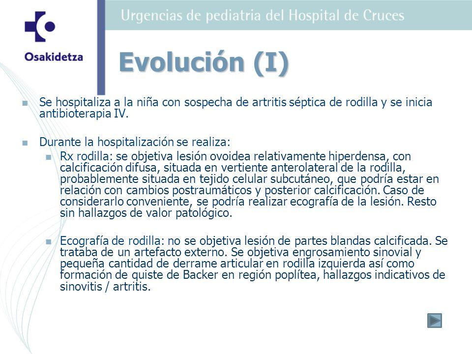 Evolución (I) Se hospitaliza a la niña con sospecha de artritis séptica de rodilla y se inicia antibioterapia IV.