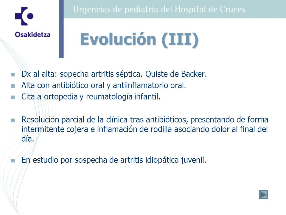Evolución (III) Dx al alta: sopecha artritis séptica. Quiste de Backer. Alta con antibiótico oral y antiinflamatorio oral.