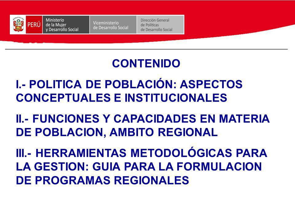 CONTENIDO I.- POLITICA DE POBLACIÓN: ASPECTOS CONCEPTUALES E INSTITUCIONALES. II.- FUNCIONES Y CAPACIDADES EN MATERIA DE POBLACION, AMBITO REGIONAL.
