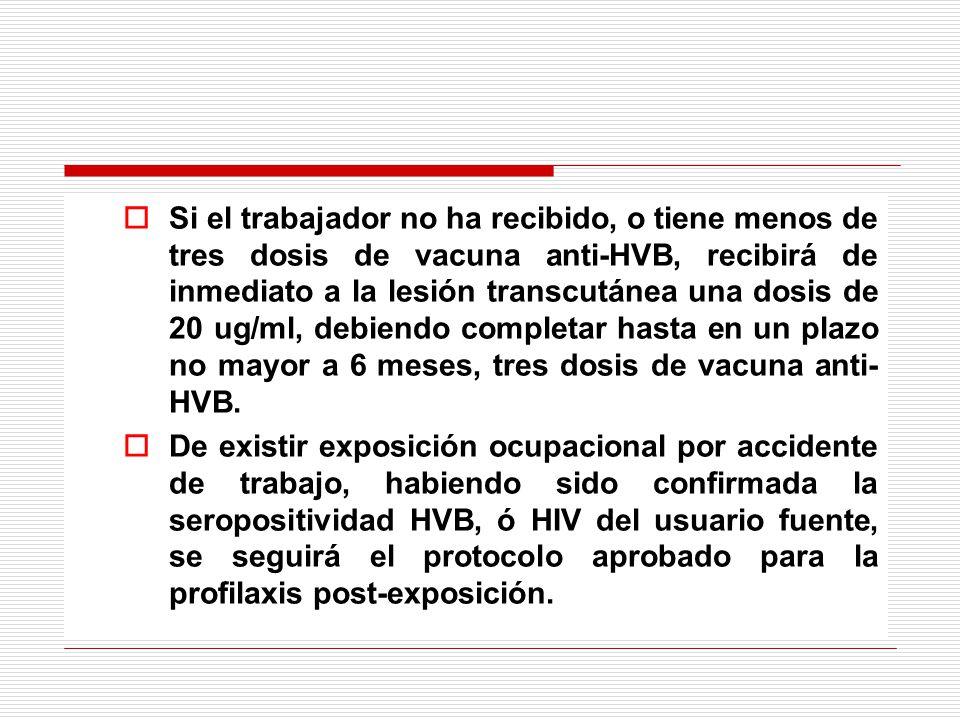 Si el trabajador no ha recibido, o tiene menos de tres dosis de vacuna anti-HVB, recibirá de inmediato a la lesión transcutánea una dosis de 20 ug/ml, debiendo completar hasta en un plazo no mayor a 6 meses, tres dosis de vacuna anti-HVB.