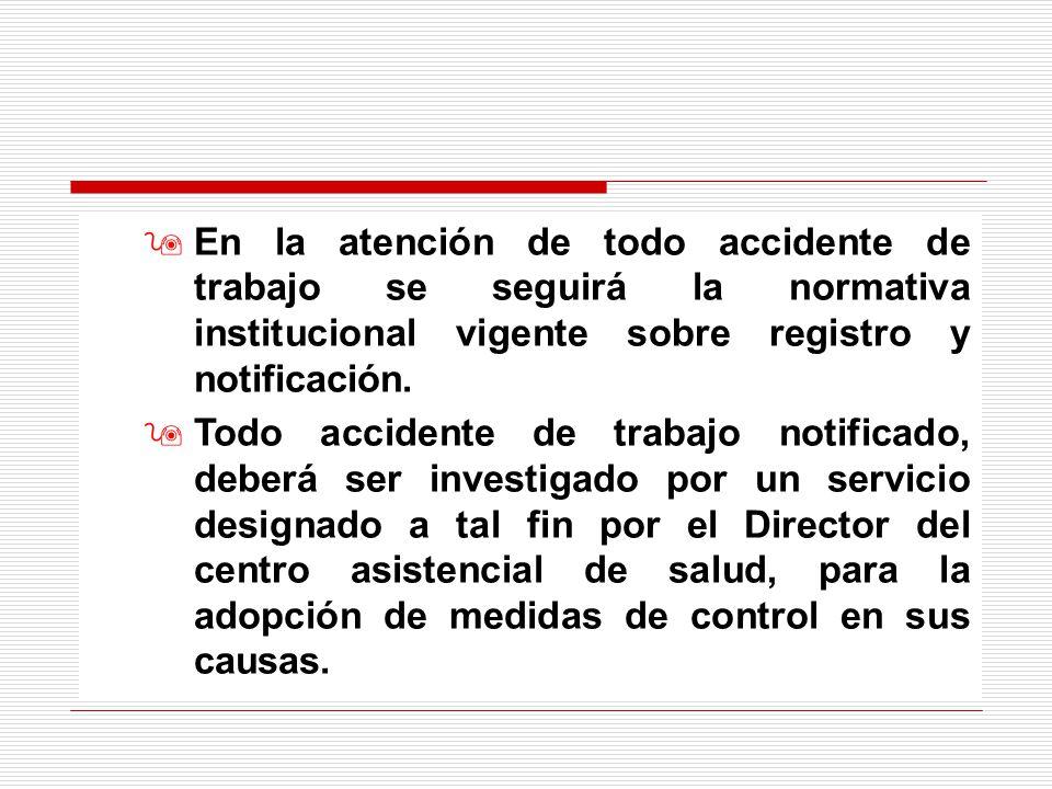 En la atención de todo accidente de trabajo se seguirá la normativa institucional vigente sobre registro y notificación.