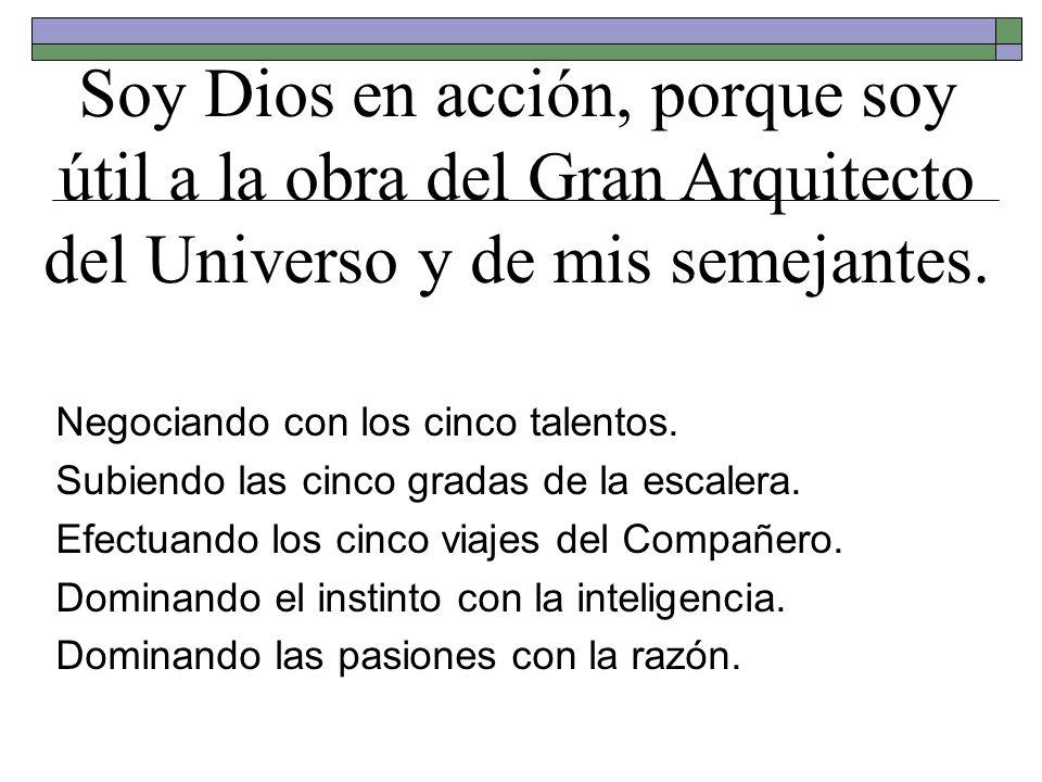 Soy Dios en acción, porque soy útil a la obra del Gran Arquitecto del Universo y de mis semejantes.