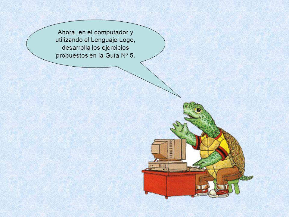 Ahora, en el computador y utilizando el Lenguaje Logo, desarrolla los ejercicios propuestos en la Guía Nº 5.
