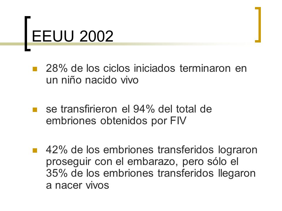 EEUU 2002 28% de los ciclos iniciados terminaron en un niño nacido vivo. se transfirieron el 94% del total de embriones obtenidos por FIV.
