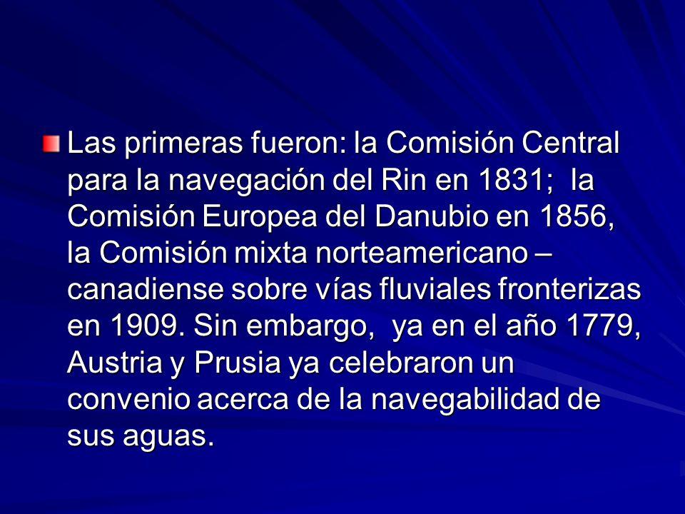 Las primeras fueron: la Comisión Central para la navegación del Rin en 1831; la Comisión Europea del Danubio en 1856, la Comisión mixta norteamericano – canadiense sobre vías fluviales fronterizas en 1909.
