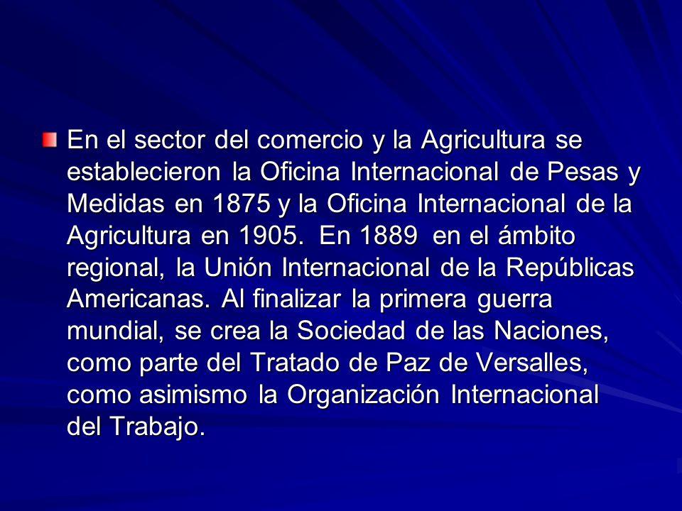 En el sector del comercio y la Agricultura se establecieron la Oficina Internacional de Pesas y Medidas en 1875 y la Oficina Internacional de la Agricultura en 1905.