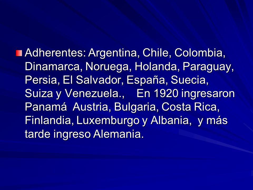 Adherentes: Argentina, Chile, Colombia, Dinamarca, Noruega, Holanda, Paraguay, Persia, El Salvador, España, Suecia, Suiza y Venezuela., En 1920 ingresaron Panamá Austria, Bulgaria, Costa Rica, Finlandia, Luxemburgo y Albania, y más tarde ingreso Alemania.
