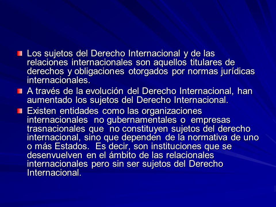 Los sujetos del Derecho Internacional y de las relaciones internacionales son aquellos titulares de derechos y obligaciones otorgados por normas jurídicas internacionales.