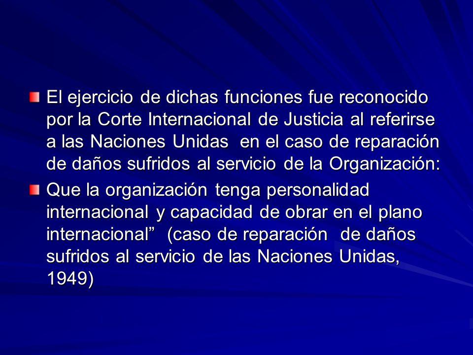 El ejercicio de dichas funciones fue reconocido por la Corte Internacional de Justicia al referirse a las Naciones Unidas en el caso de reparación de daños sufridos al servicio de la Organización: