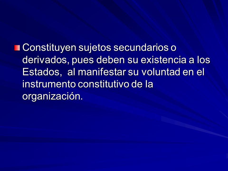 Constituyen sujetos secundarios o derivados, pues deben su existencia a los Estados, al manifestar su voluntad en el instrumento constitutivo de la organización.