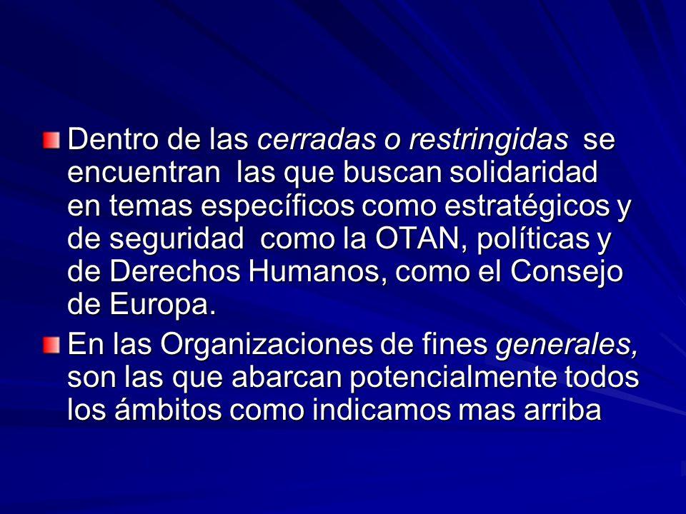 Dentro de las cerradas o restringidas se encuentran las que buscan solidaridad en temas específicos como estratégicos y de seguridad como la OTAN, políticas y de Derechos Humanos, como el Consejo de Europa.