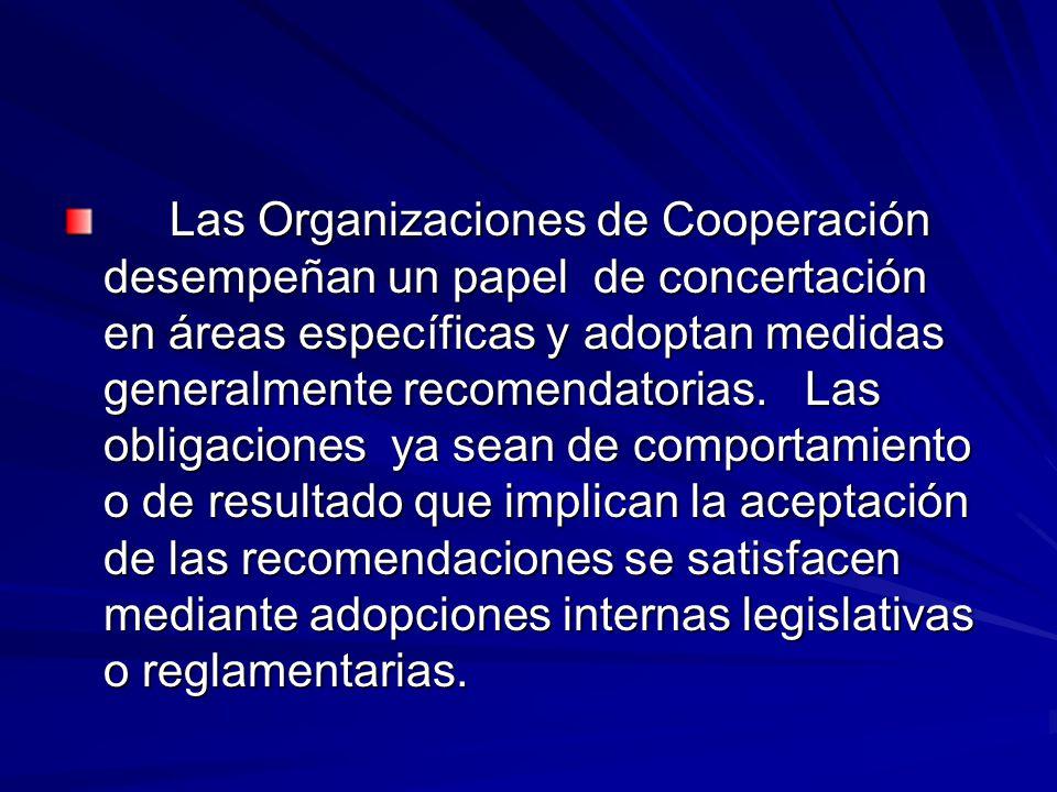 Las Organizaciones de Cooperación desempeñan un papel de concertación en áreas específicas y adoptan medidas generalmente recomendatorias.