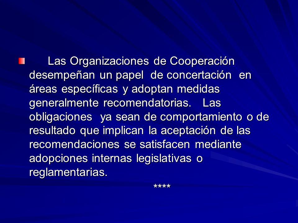 Las Organizaciones de Cooperación desempeñan un papel de concertación en áreas específicas y adoptan medidas generalmente recomendatorias. Las obligaciones ya sean de comportamiento o de resultado que implican la aceptación de las recomendaciones se satisfacen mediante adopciones internas legislativas o reglamentarias.