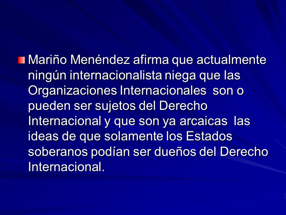 Mariño Menéndez afirma que actualmente ningún internacionalista niega que las Organizaciones Internacionales son o pueden ser sujetos del Derecho Internacional y que son ya arcaicas las ideas de que solamente los Estados soberanos podían ser dueños del Derecho Internacional.