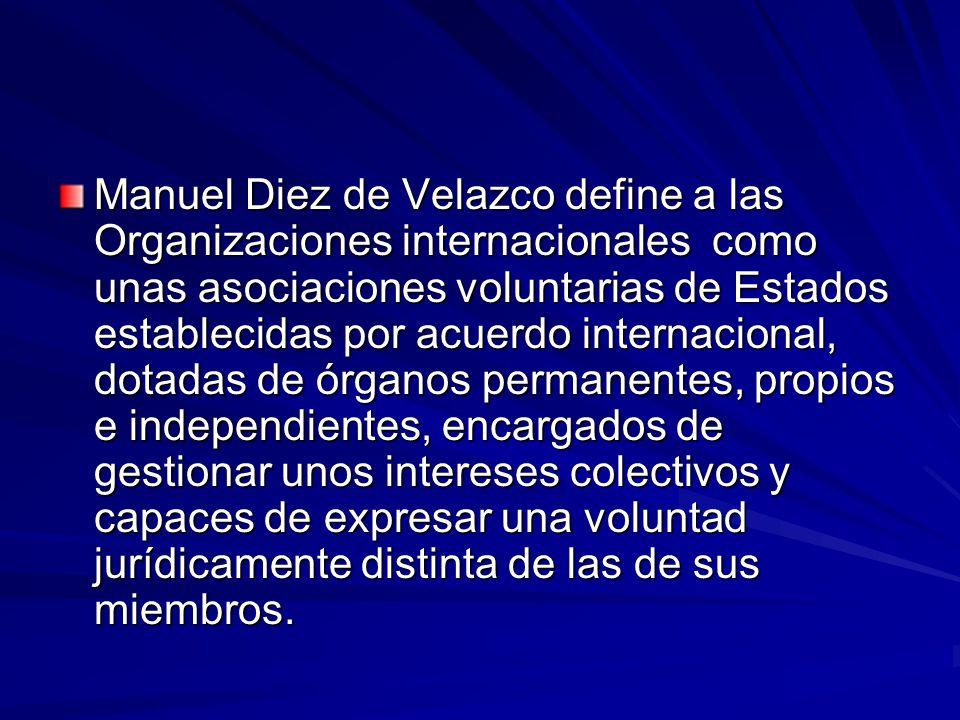 Manuel Diez de Velazco define a las Organizaciones internacionales como unas asociaciones voluntarias de Estados establecidas por acuerdo internacional, dotadas de órganos permanentes, propios e independientes, encargados de gestionar unos intereses colectivos y capaces de expresar una voluntad jurídicamente distinta de las de sus miembros.