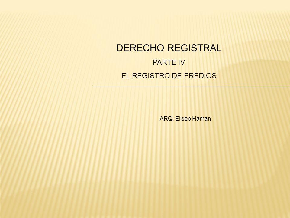 DERECHO REGISTRAL PARTE IV EL REGISTRO DE PREDIOS ARQ. Eliseo Haman