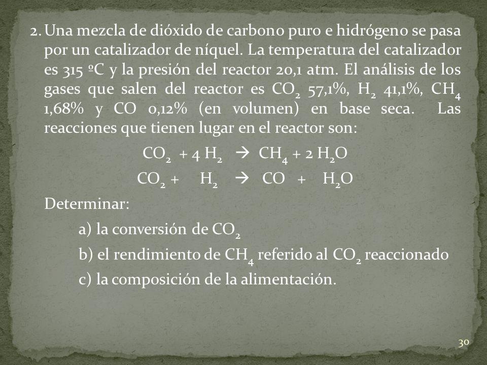 2. Una mezcla de dióxido de carbono puro e hidrógeno se pasa por un catalizador de níquel. La temperatura del catalizador es 315 ºC y la presión del reactor 20,1 atm. El análisis de los gases que salen del reactor es CO2 57,1%, H2 41,1%, CH4 1,68% y CO 0,12% (en volumen) en base seca. Las reacciones que tienen lugar en el reactor son: