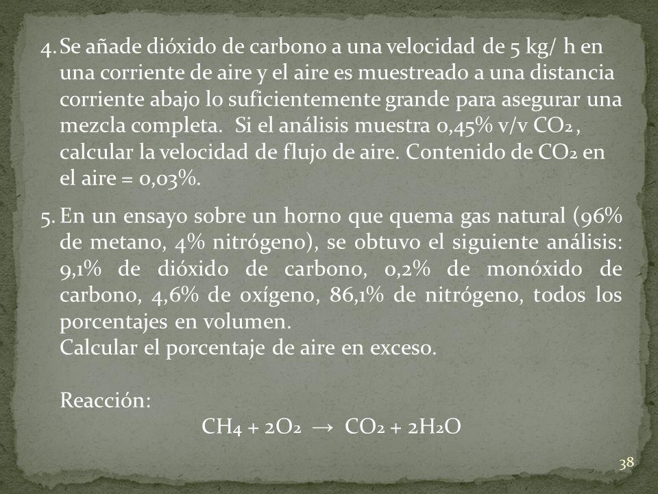 4. Se añade dióxido de carbono a una velocidad de 5 kg/ h en una corriente de aire y el aire es muestreado a una distancia corriente abajo lo suficientemente grande para asegurar una mezcla completa. Si el análisis muestra 0,45% v/v CO2 , calcular la velocidad de flujo de aire. Contenido de CO2 en el aire = 0,03%.