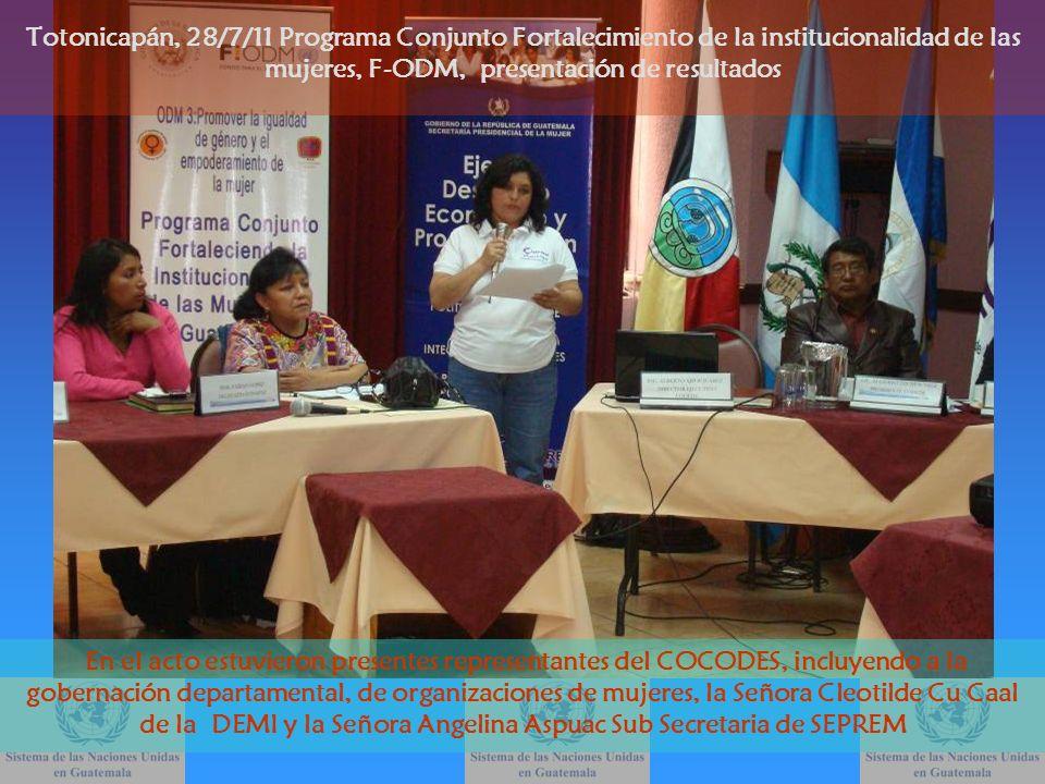 Totonicapán, 28/7/11 Programa Conjunto Fortalecimiento de la institucionalidad de las mujeres, F-ODM, presentación de resultados