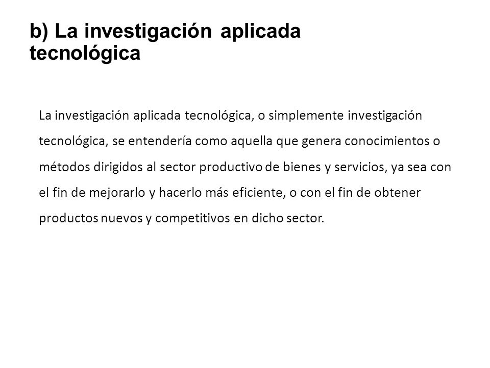 b) La investigación aplicada tecnológica