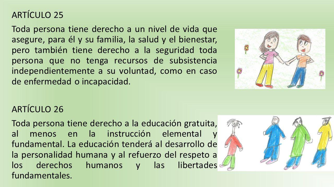 ARTÍCULO 25 Toda persona tiene derecho a un nivel de vida que asegure, para él y su familia, la salud y el bienestar, pero también tiene derecho a la seguridad toda persona que no tenga recursos de subsistencia independientemente a su voluntad, como en caso de enfermedad o incapacidad.