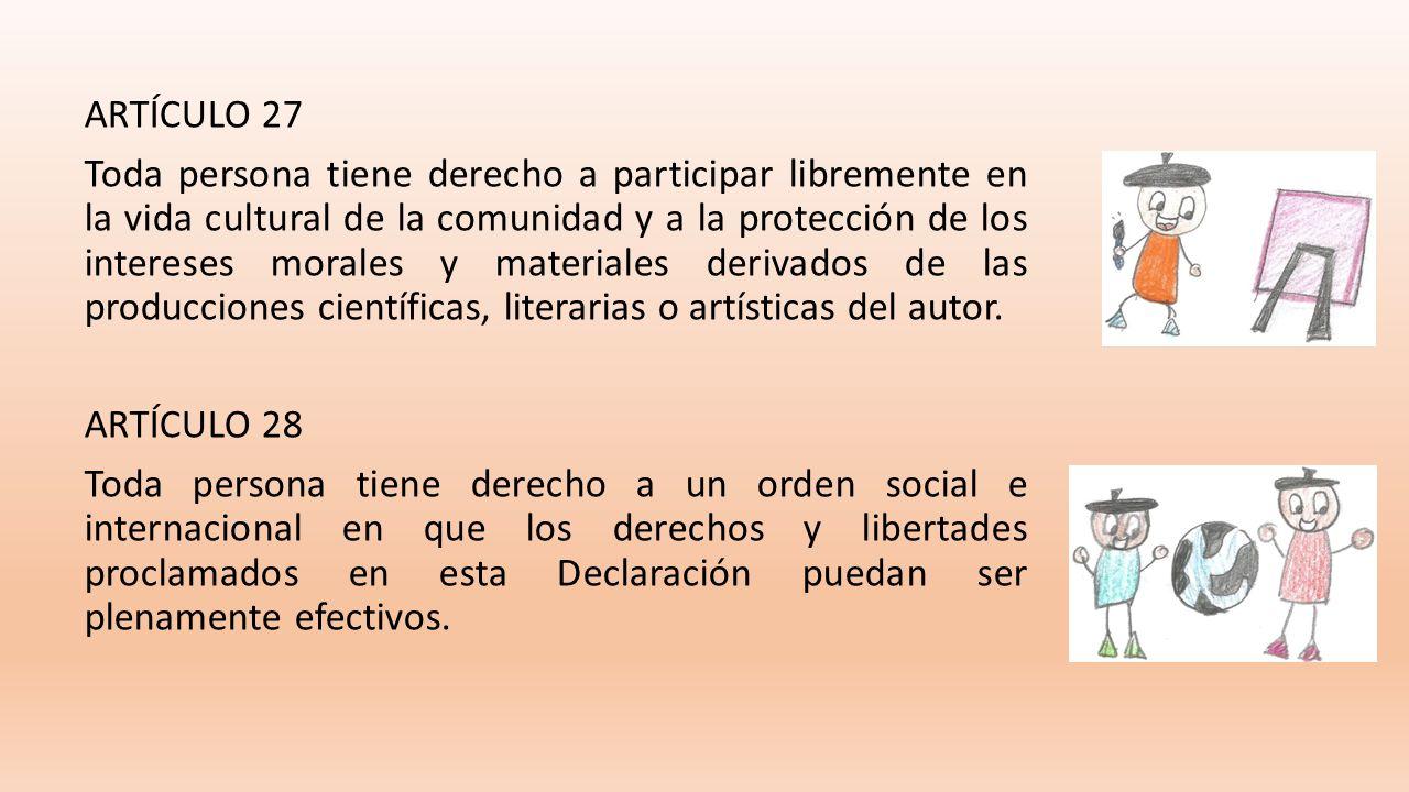 ARTÍCULO 27 Toda persona tiene derecho a participar libremente en la vida cultural de la comunidad y a la protección de los intereses morales y materiales derivados de las producciones científicas, literarias o artísticas del autor.