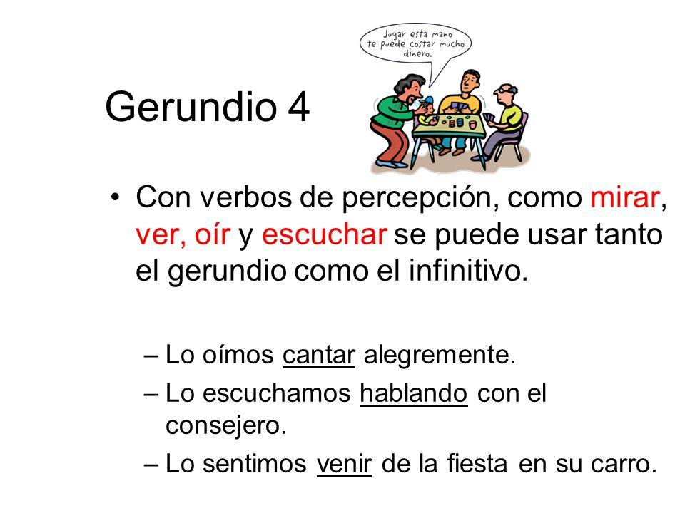 Gerundio 4 Con verbos de percepción, como mirar, ver, oír y escuchar se puede usar tanto el gerundio como el infinitivo.