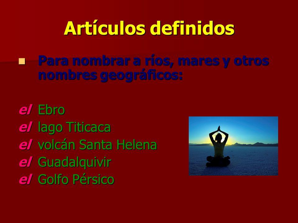 Artículos definidos Para nombrar a ríos, mares y otros nombres geográficos: el Ebro. el lago Titicaca.