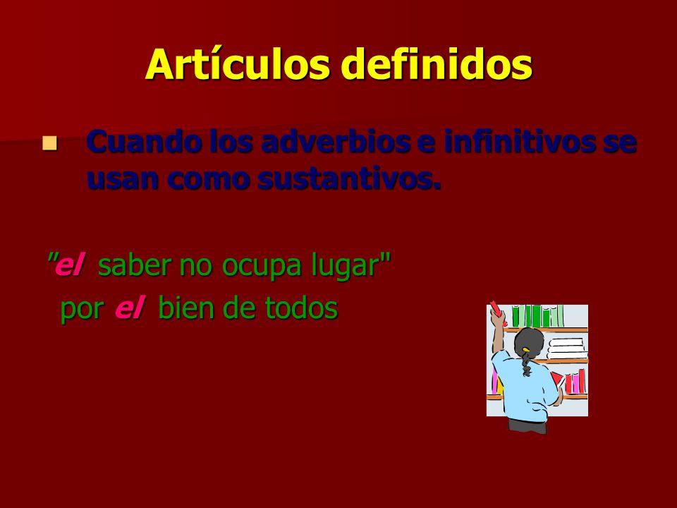 Artículos definidos Cuando los adverbios e infinitivos se usan como sustantivos. el saber no ocupa lugar