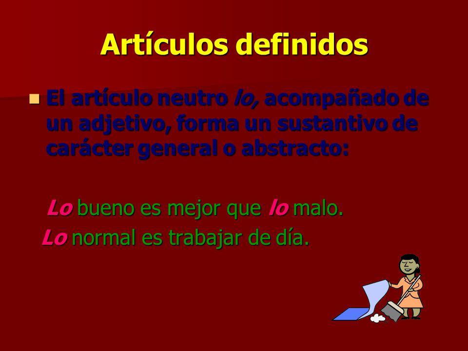 Artículos definidos El artículo neutro lo, acompañado de un adjetivo, forma un sustantivo de carácter general o abstracto: