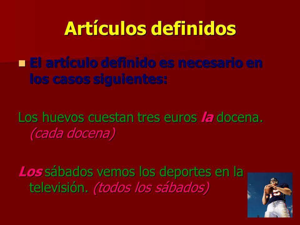 Artículos definidos El artículo definido es necesario en los casos siguientes: Los huevos cuestan tres euros la docena. (cada docena)
