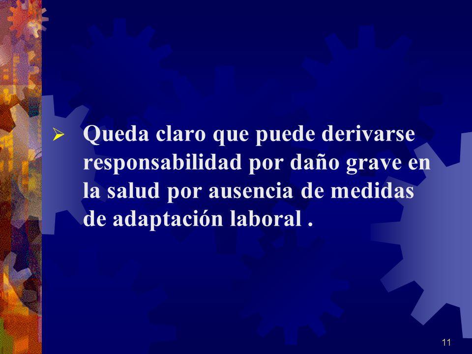 Queda claro que puede derivarse responsabilidad por daño grave en la salud por ausencia de medidas de adaptación laboral .