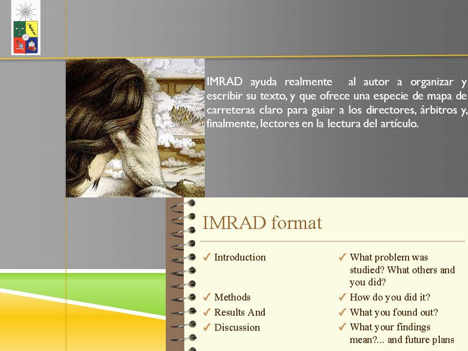 IMRAD ayuda realmente al autor a organizar y escribir su texto, y que ofrece una especie de mapa de carreteras claro para guiar a los directores, árbitros y, finalmente, lectores en la lectura del artículo.