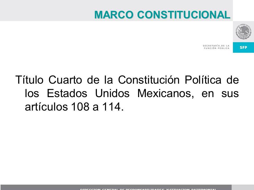 MARCO CONSTITUCIONAL Título Cuarto de la Constitución Política de los Estados Unidos Mexicanos, en sus artículos 108 a 114.
