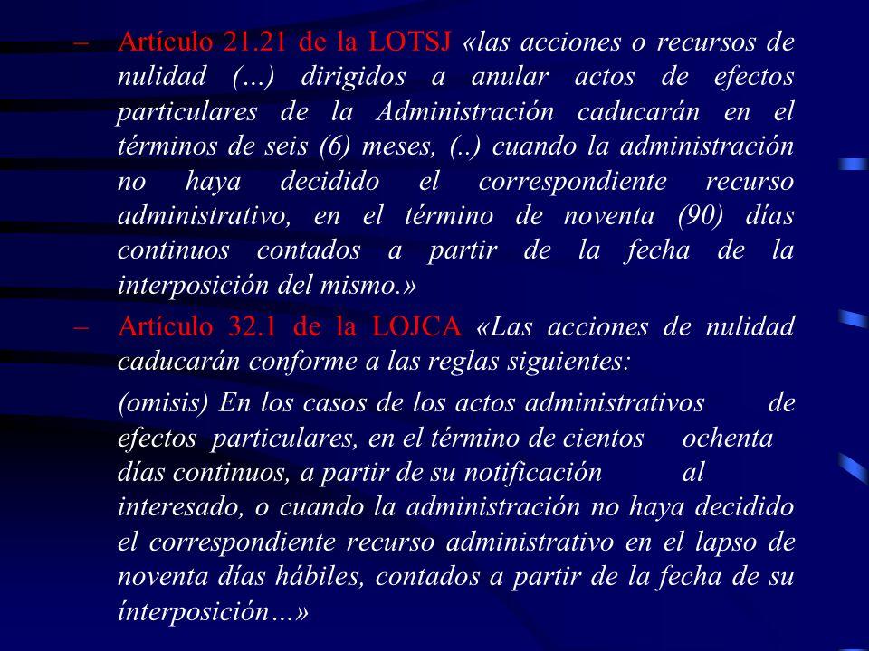 Artículo 21.21 de la LOTSJ «las acciones o recursos de nulidad (…) dirigidos a anular actos de efectos particulares de la Administración caducarán en el términos de seis (6) meses, (..) cuando la administración no haya decidido el correspondiente recurso administrativo, en el término de noventa (90) días continuos contados a partir de la fecha de la interposición del mismo.»