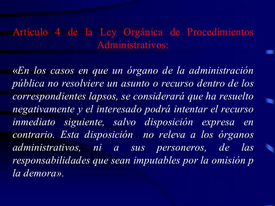 Artículo 4 de la Ley Orgánica de Procedimientos Administrativos: «En los casos en que un órgano de la administración pública no resolviere un asunto o recurso dentro de los correspondientes lapsos, se considerará que ha resuelto negativamente y el interesado podrá intentar el recurso inmediato siguiente, salvo disposición expresa en contrario.