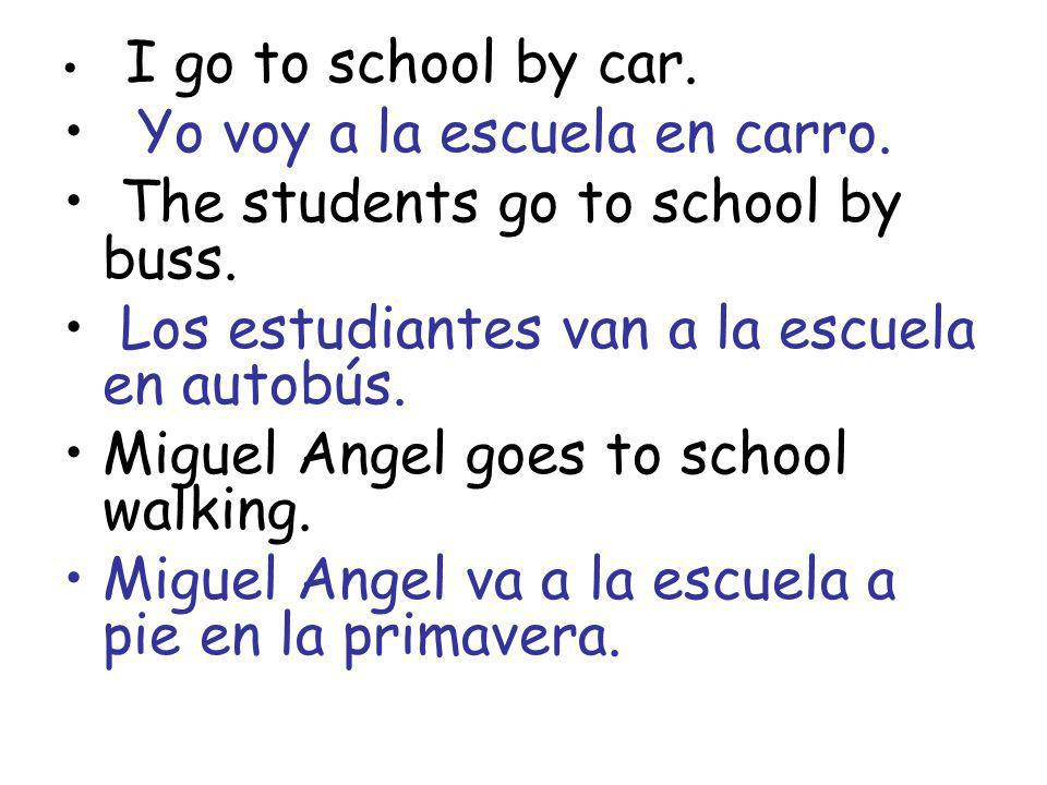 Yo voy a la escuela en carro. The students go to school by buss.