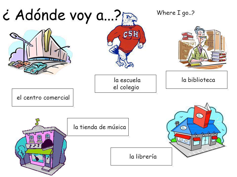 ¿ Adónde voy a... Where I go.. la biblioteca la escuela el colegio
