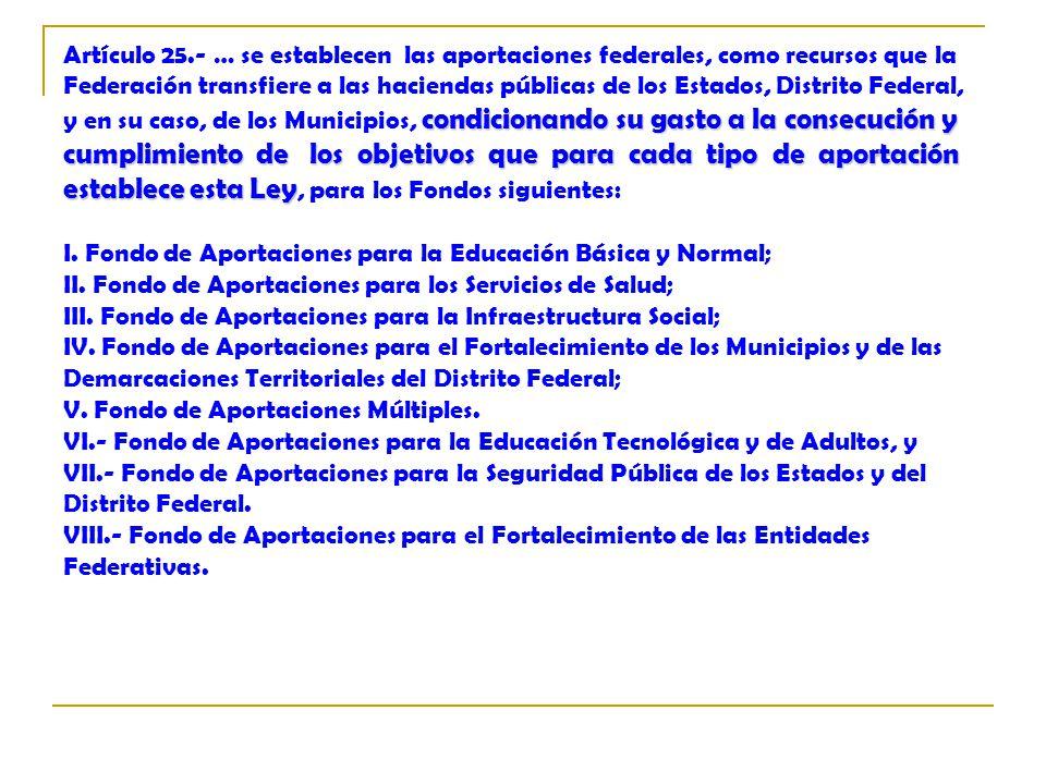 Artículo 25.- … se establecen las aportaciones federales, como recursos que la Federación transfiere a las haciendas públicas de los Estados, Distrito Federal, y en su caso, de los Municipios, condicionando su gasto a la consecución y cumplimiento de los objetivos que para cada tipo de aportación establece esta Ley, para los Fondos siguientes: I.