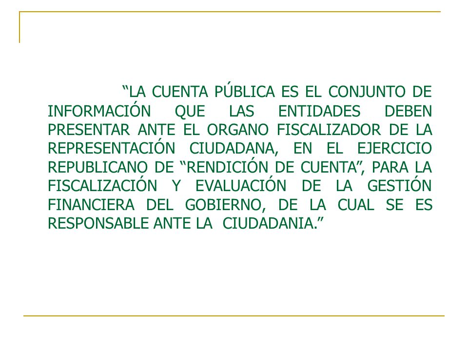 LA CUENTA PÚBLICA ES EL CONJUNTO DE INFORMACIÓN QUE LAS ENTIDADES DEBEN PRESENTAR ANTE EL ORGANO FISCALIZADOR DE LA REPRESENTACIÓN CIUDADANA, EN EL EJERCICIO REPUBLICANO DE RENDICIÓN DE CUENTA , PARA LA FISCALIZACIÓN Y EVALUACIÓN DE LA GESTIÓN FINANCIERA DEL GOBIERNO, DE LA CUAL SE ES RESPONSABLE ANTE LA CIUDADANIA.