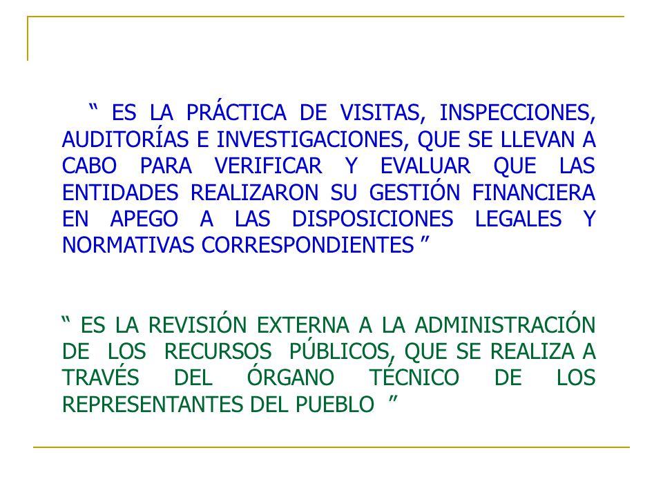ES LA PRÁCTICA DE VISITAS, INSPECCIONES, AUDITORÍAS E INVESTIGACIONES, QUE SE LLEVAN A CABO PARA VERIFICAR Y EVALUAR QUE LAS ENTIDADES REALIZARON SU GESTIÓN FINANCIERA EN APEGO A LAS DISPOSICIONES LEGALES Y NORMATIVAS CORRESPONDIENTES