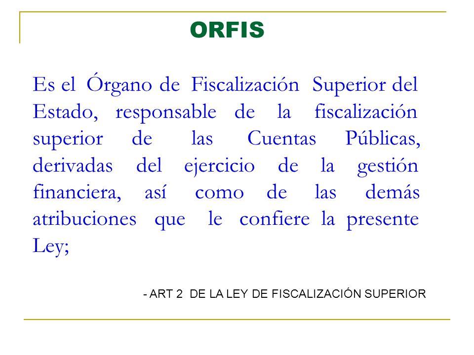 ORFIS Es el Órgano de Fiscalización Superior del Estado, responsable de la fiscalización superior de las Cuentas Públicas, derivadas del ejercicio de la gestión financiera, así como de las demás atribuciones que le confiere la presente Ley;